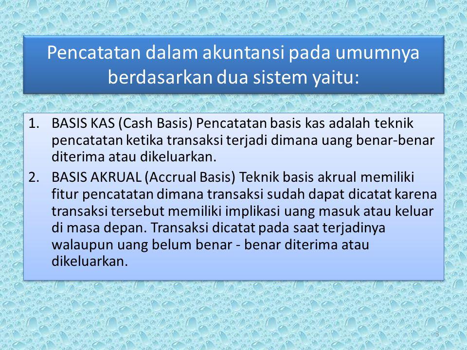 Pencatatan dalam akuntansi pada umumnya berdasarkan dua sistem yaitu: 1.BASIS KAS (Cash Basis) Pencatatan basis kas adalah teknik pencatatan ketika transaksi terjadi dimana uang benar-benar diterima atau dikeluarkan.