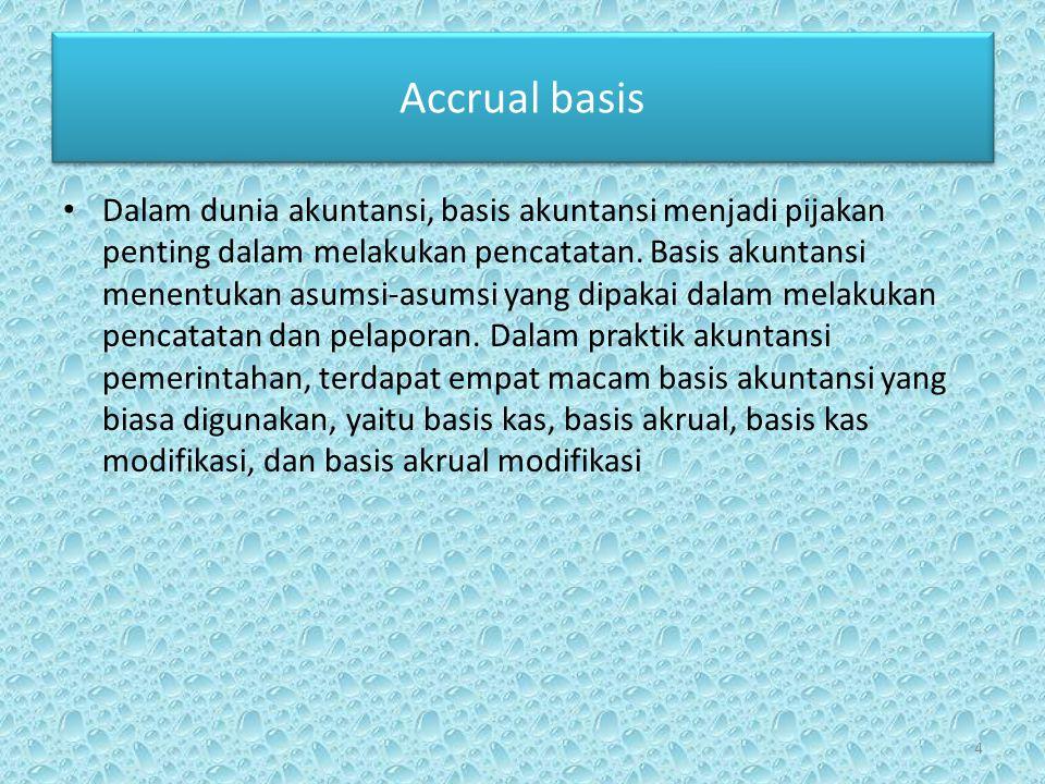 Accrual basis • Dalam akuntansi berbasis akrual, pendapatan diakui ketika penjualan terjadi dan pengeluaran (belanja) diakui ketika barang atau jasa telah diterima.