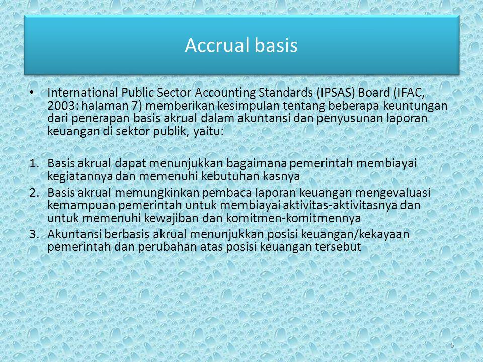 Accrual basis • International Public Sector Accounting Standards (IPSAS) Board (IFAC, 2003: halaman 7) memberikan kesimpulan tentang beberapa keuntungan dari penerapan basis akrual dalam akuntansi dan penyusunan laporan keuangan di sektor publik, yaitu: 1.Basis akrual dapat menunjukkan bagaimana pemerintah membiayai kegiatannya dan memenuhi kebutuhan kasnya 2.Basis akrual memungkinkan pembaca laporan keuangan mengevaluasi kemampuan pemerintah untuk membiayai aktivitas-aktivitasnya dan untuk memenuhi kewajiban dan komitmen-komitmennya 3.Akuntansi berbasis akrual menunjukkan posisi keuangan/kekayaan pemerintah dan perubahan atas posisi keuangan tersebut 6