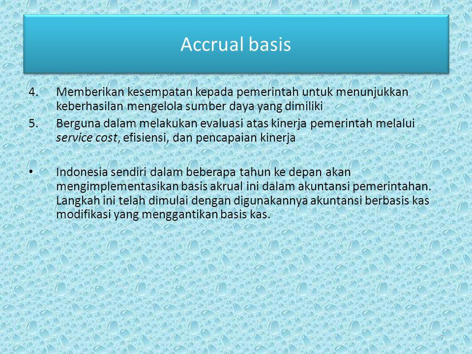 Accrual basis 4.Memberikan kesempatan kepada pemerintah untuk menunjukkan keberhasilan mengelola sumber daya yang dimiliki 5.Berguna dalam melakukan evaluasi atas kinerja pemerintah melalui service cost, efisiensi, dan pencapaian kinerja • Indonesia sendiri dalam beberapa tahun ke depan akan mengimplementasikan basis akrual ini dalam akuntansi pemerintahan.