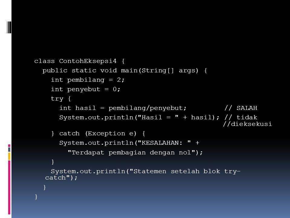 class ContohEksepsi4 { public static void main(String[] args) { int pembilang = 2; int penyebut = 0; try { int hasil = pembilang/penyebut; // SALAH System.out.println( Hasil = + hasil); // tidak //dieksekusi } catch (Exception e) { System.out.println( KESALAHAN: + Terdapat pembagian dengan nol ); } System.out.println( Statemen setelah blok try- catch ); }