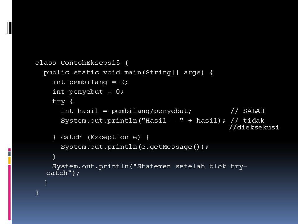 class ContohEksepsi5 { public static void main(String[] args) { int pembilang = 2; int penyebut = 0; try { int hasil = pembilang/penyebut; // SALAH System.out.println( Hasil = + hasil); // tidak //dieksekusi } catch (Exception e) { System.out.println(e.getMessage()); } System.out.println( Statemen setelah blok try- catch ); }