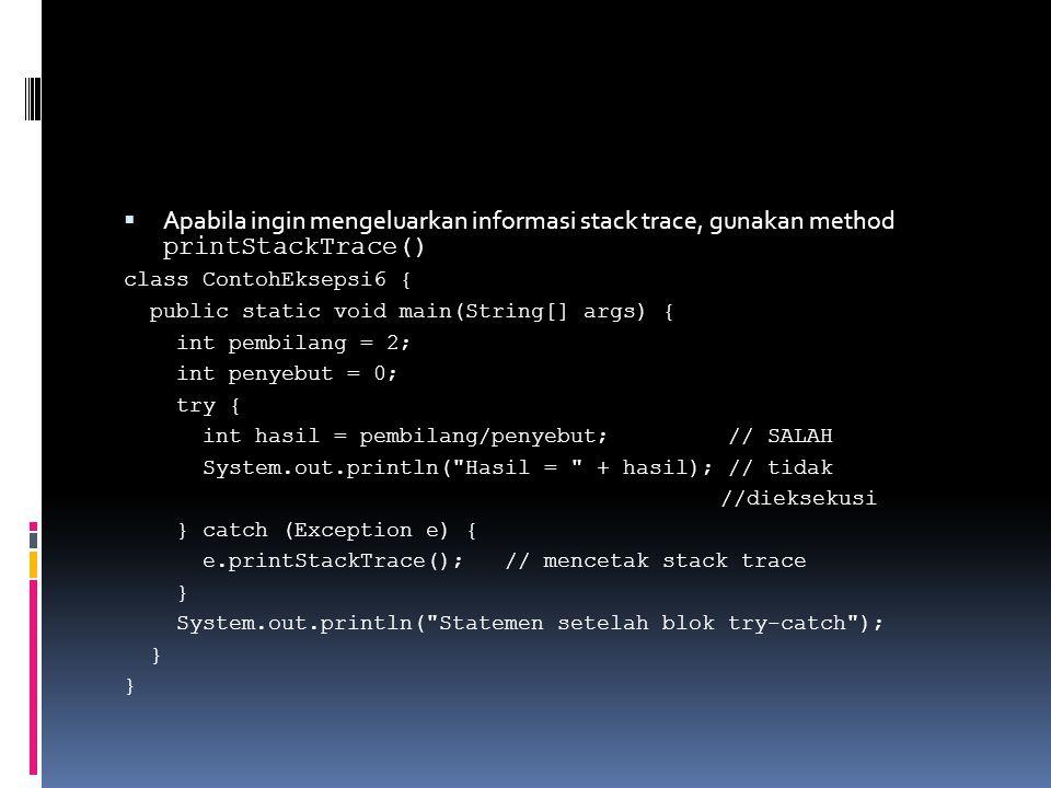  Apabila ingin mengeluarkan informasi stack trace, gunakan method printStackTrace() class ContohEksepsi6 { public static void main(String[] args) { int pembilang = 2; int penyebut = 0; try { int hasil = pembilang/penyebut; // SALAH System.out.println( Hasil = + hasil); // tidak //dieksekusi } catch (Exception e) { e.printStackTrace(); // mencetak stack trace } System.out.println( Statemen setelah blok try-catch ); }