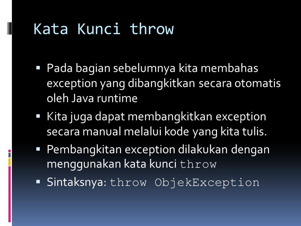 Kata Kunci throw  Pada bagian sebelumnya kita membahas exception yang dibangkitkan secara otomatis oleh Java runtime  Kita juga dapat membangkitkan exception secara manual melalui kode yang kita tulis.