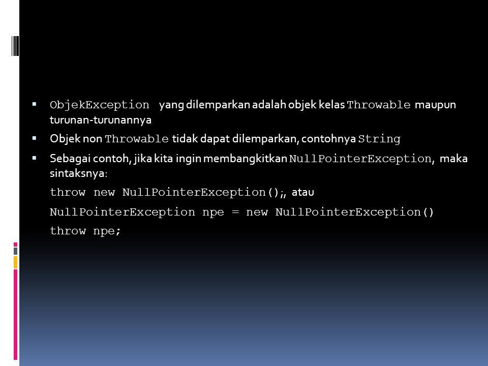  ObjekException yang dilemparkan adalah objek kelas Throwable maupun turunan-turunannya  Objek non Throwable tidak dapat dilemparkan, contohnya String  Sebagai contoh, jika kita ingin membangkitkan NullPointerException, maka sintaksnya: throw new NullPointerException() ;, atau NullPointerException npe = new NullPointerException() throw npe;