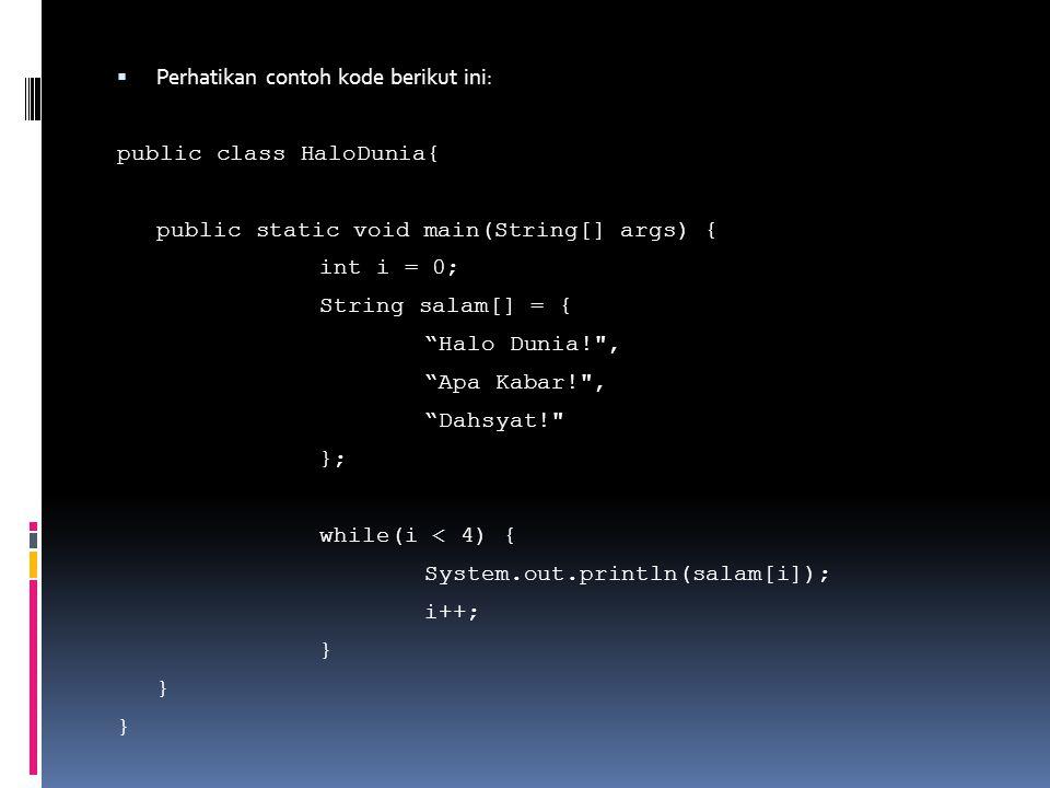  Perhatikan contoh kode berikut ini: public class HaloDunia{ public static void main(String[] args) { int i = 0; String salam[] = { Halo Dunia! , Apa Kabar! , Dahsyat! }; while(i < 4) { System.out.println(salam[i]); i++; }