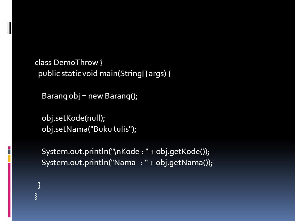class DemoThrow { public static void main(String[] args) { Barang obj = new Barang(); obj.setKode(null); obj.setNama( Buku tulis ); System.out.println( \nKode : + obj.getKode()); System.out.println( Nama : + obj.getNama()); }