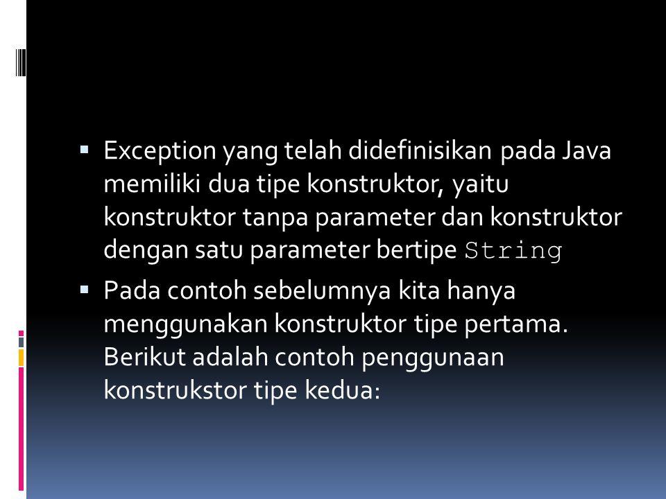  Exception yang telah didefinisikan pada Java memiliki dua tipe konstruktor, yaitu konstruktor tanpa parameter dan konstruktor dengan satu parameter bertipe String  Pada contoh sebelumnya kita hanya menggunakan konstruktor tipe pertama.