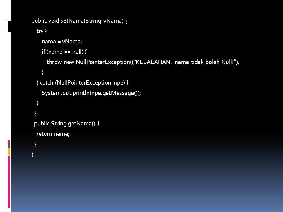 public void setNama(String vNama) { try { nama = vNama; if (nama == null) { throw new NullPointerException(( KESALAHAN: nama tidak boleh Null! ); } } catch (NullPointerException npe) { System.out.println(npe.getMessage()); } public String getNama() { return nama; }