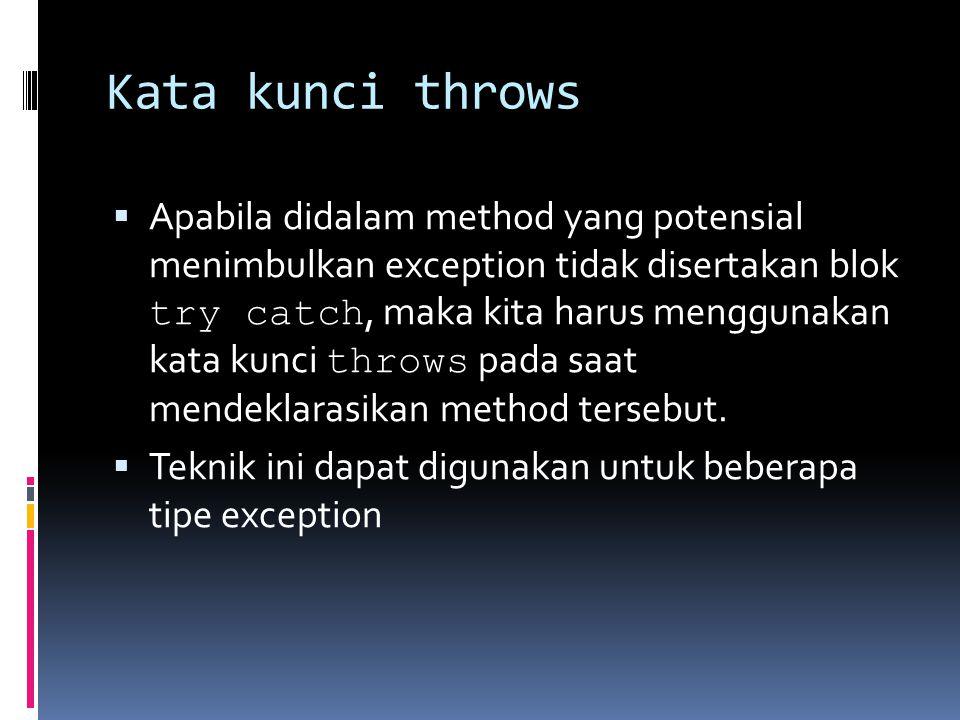 Kata kunci throws  Apabila didalam method yang potensial menimbulkan exception tidak disertakan blok try catch, maka kita harus menggunakan kata kunci throws pada saat mendeklarasikan method tersebut.