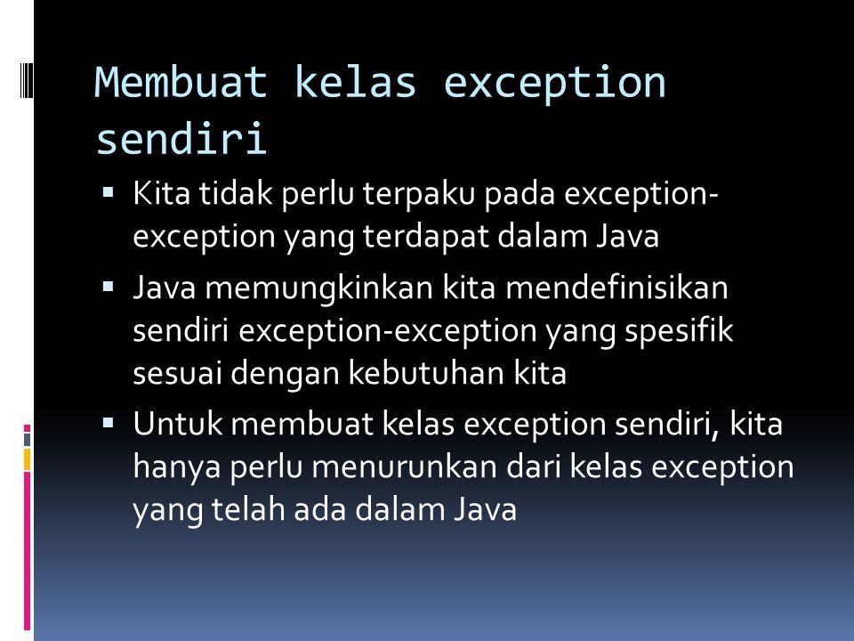 Membuat kelas exception sendiri  Kita tidak perlu terpaku pada exception- exception yang terdapat dalam Java  Java memungkinkan kita mendefinisikan sendiri exception-exception yang spesifik sesuai dengan kebutuhan kita  Untuk membuat kelas exception sendiri, kita hanya perlu menurunkan dari kelas exception yang telah ada dalam Java