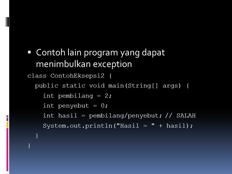  Contoh lain program yang dapat menimbulkan exception class ContohEksepsi2 { public static void main(String[] args) { int pembilang = 2; int penyebut = 0; int hasil = pembilang/penyebut;// SALAH System.out.println( Hasil = + hasil); }