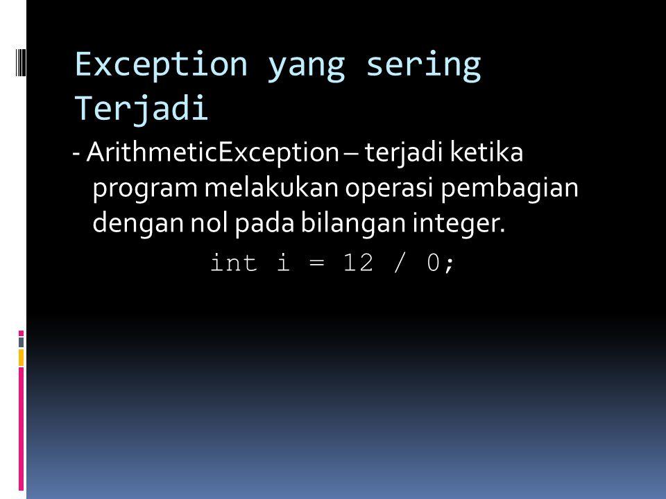 Exception yang sering Terjadi - ArithmeticException – terjadi ketika program melakukan operasi pembagian dengan nol pada bilangan integer.