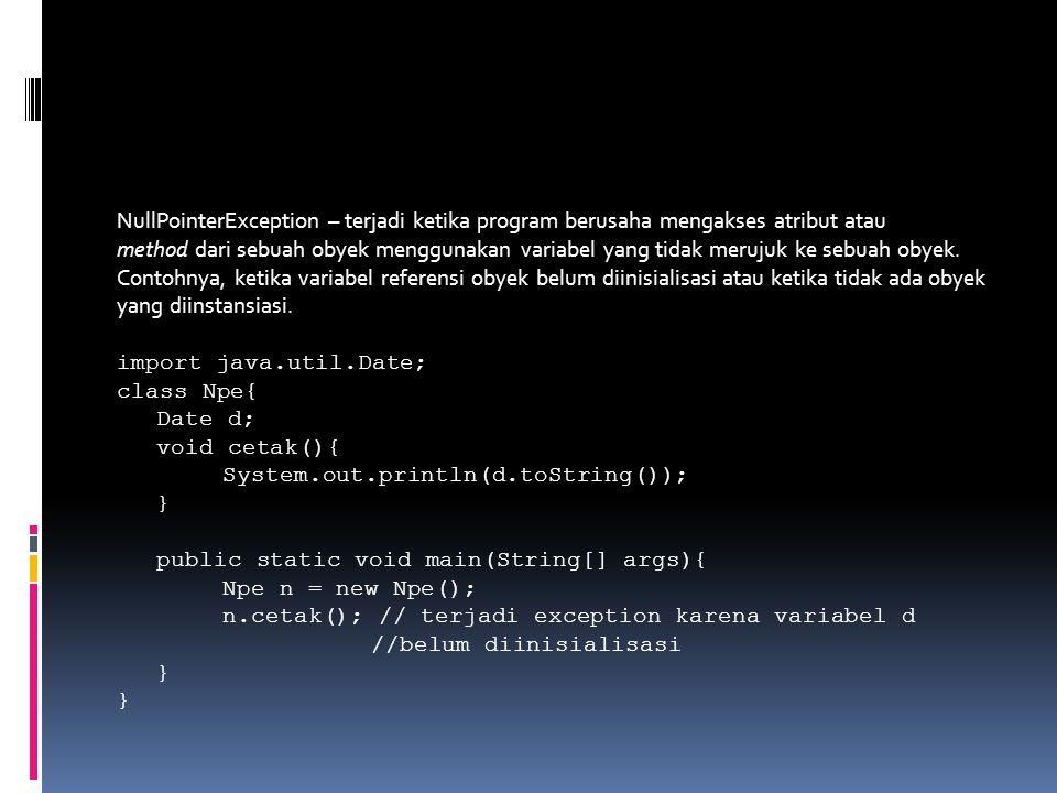 NullPointerException – terjadi ketika program berusaha mengakses atribut atau method dari sebuah obyek menggunakan variabel yang tidak merujuk ke sebuah obyek.