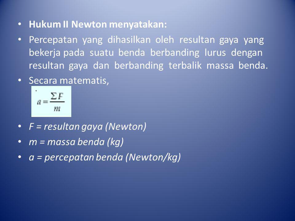 • Hukum II Newton menyatakan: • Percepatan yang dihasilkan oleh resultan gaya yang bekerja pada suatu benda berbanding lurus dengan resultan gaya dan