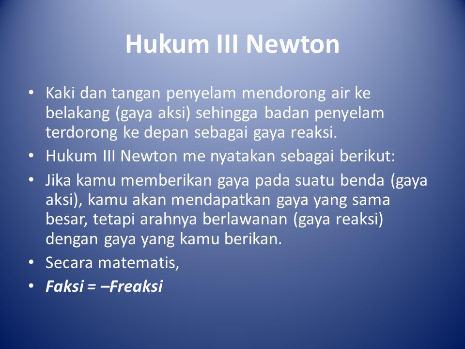 Hukum III Newton • Kaki dan tangan penyelam mendorong air ke belakang (gaya aksi) sehingga badan penyelam terdorong ke depan sebagai gaya reaksi. • Hu