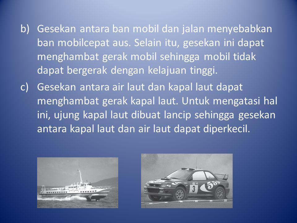 b)Gesekan antara ban mobil dan jalan menyebabkan ban mobilcepat aus. Selain itu, gesekan ini dapat menghambat gerak mobil sehingga mobil tidak dapat b