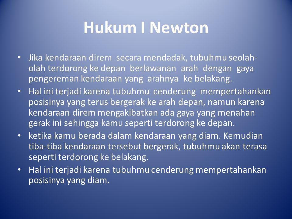 Hukum I Newton • Jika kendaraan direm secara mendadak, tubuhmu seolah- olah terdorong ke depan berlawanan arah dengan gaya pengereman kendaraan yang a