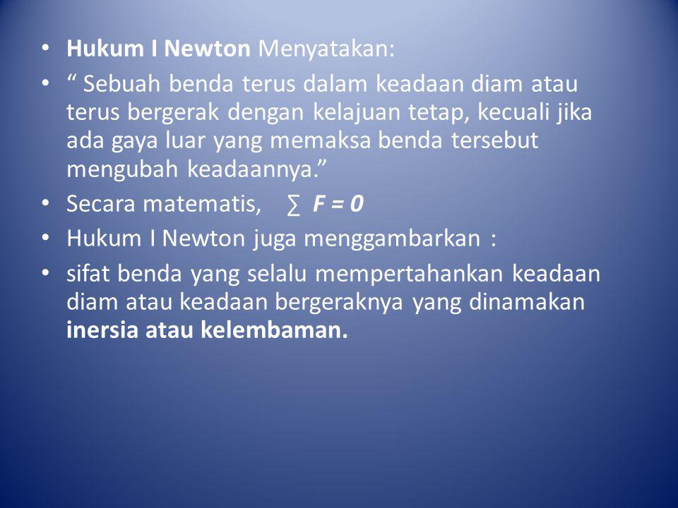 """• Hukum I Newton Menyatakan: • """" Sebuah benda terus dalam keadaan diam atau terus bergerak dengan kelajuan tetap, kecuali jika ada gaya luar yang mema"""