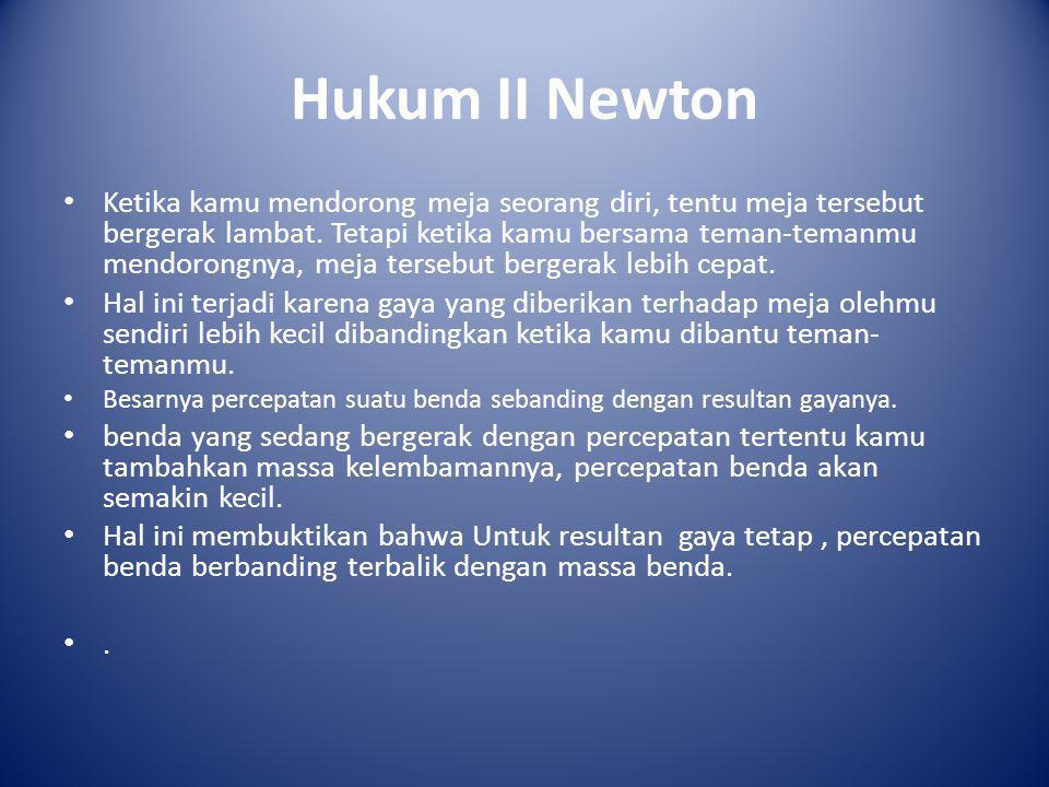 Hukum II Newton • Ketika kamu mendorong meja seorang diri, tentu meja tersebut bergerak lambat. Tetapi ketika kamu bersama teman-temanmu mendorongnya,