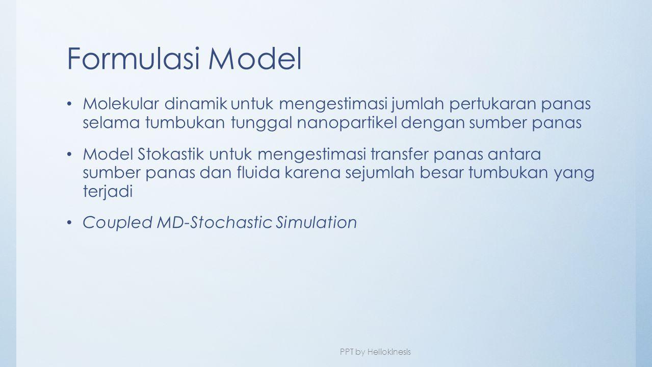 Formulasi Model • Molekular dinamik untuk mengestimasi jumlah pertukaran panas selama tumbukan tunggal nanopartikel dengan sumber panas • Model Stokas