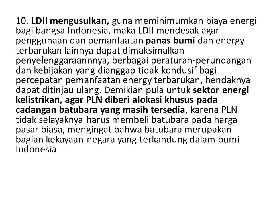 10. LDII mengusulkan, guna meminimumkan biaya energi bagi bangsa Indonesia, maka LDII mendesak agar penggunaan dan pemanfaatan panas bumi dan energy t