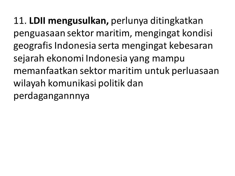 11. LDII mengusulkan, perlunya ditingkatkan penguasaan sektor maritim, mengingat kondisi geografis Indonesia serta mengingat kebesaran sejarah ekonomi