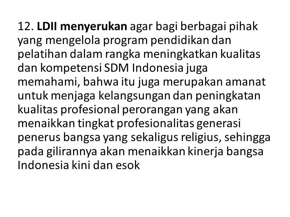 12. LDII menyerukan agar bagi berbagai pihak yang mengelola program pendidikan dan pelatihan dalam rangka meningkatkan kualitas dan kompetensi SDM Ind
