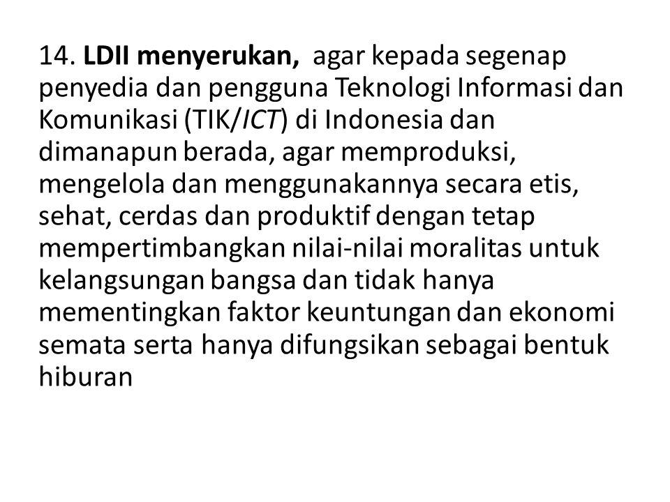 14. LDII menyerukan, agar kepada segenap penyedia dan pengguna Teknologi Informasi dan Komunikasi (TIK/ICT) di Indonesia dan dimanapun berada, agar me