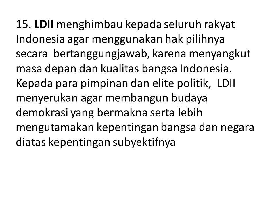 15. LDII menghimbau kepada seluruh rakyat Indonesia agar menggunakan hak pilihnya secara bertanggungjawab, karena menyangkut masa depan dan kualitas b