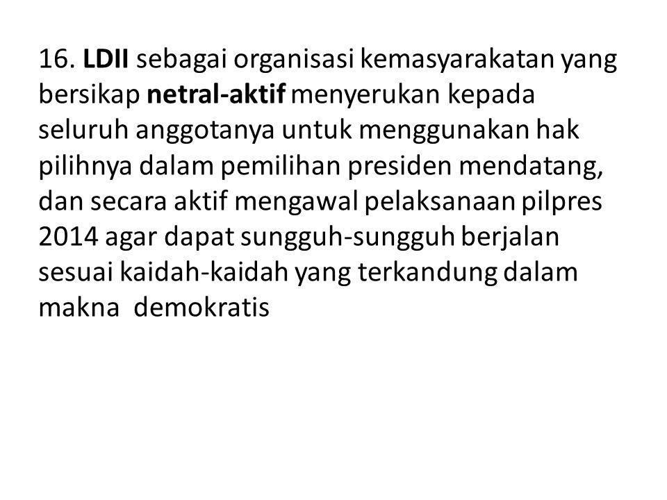16. LDII sebagai organisasi kemasyarakatan yang bersikap netral-aktif menyerukan kepada seluruh anggotanya untuk menggunakan hak pilihnya dalam pemili