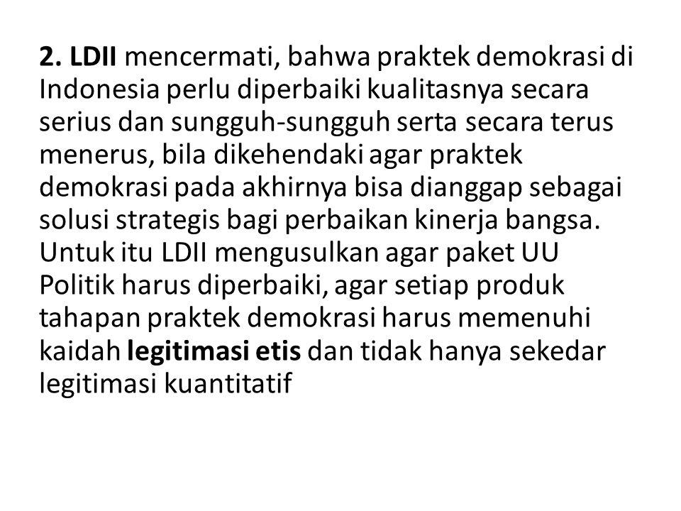 2. LDII mencermati, bahwa praktek demokrasi di Indonesia perlu diperbaiki kualitasnya secara serius dan sungguh-sungguh serta secara terus menerus, bi