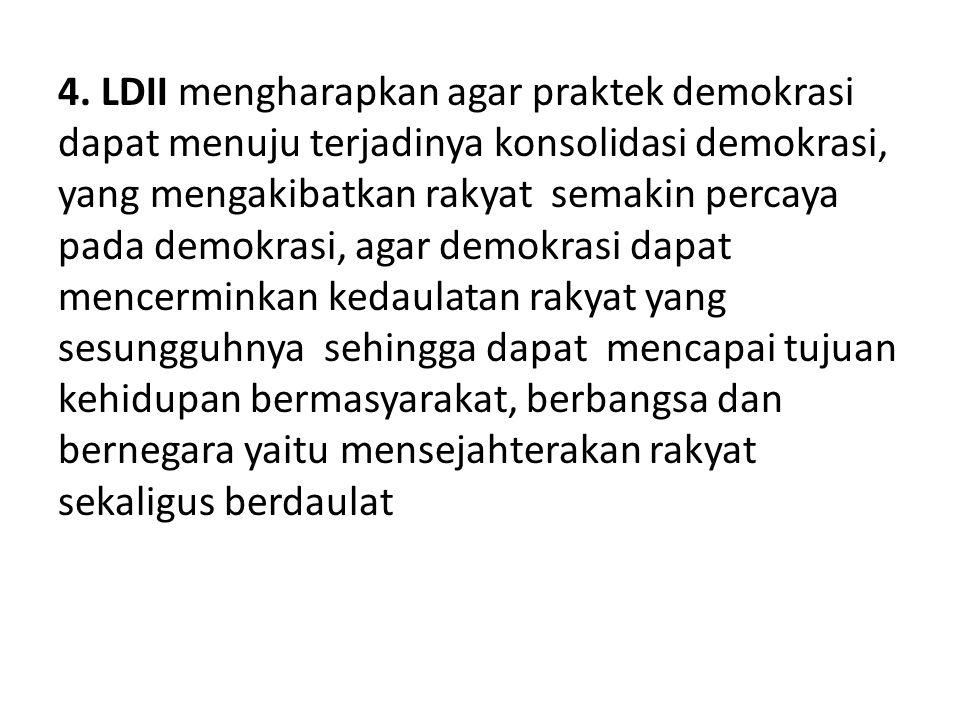 4. LDII mengharapkan agar praktek demokrasi dapat menuju terjadinya konsolidasi demokrasi, yang mengakibatkan rakyat semakin percaya pada demokrasi, a