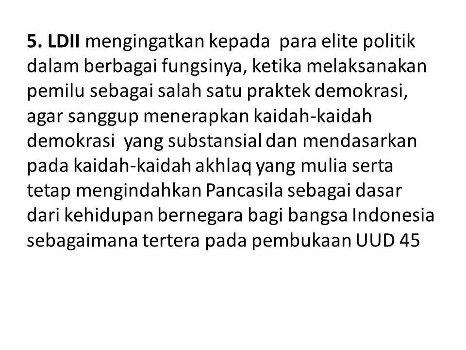 5. LDII mengingatkan kepada para elite politik dalam berbagai fungsinya, ketika melaksanakan pemilu sebagai salah satu praktek demokrasi, agar sanggup