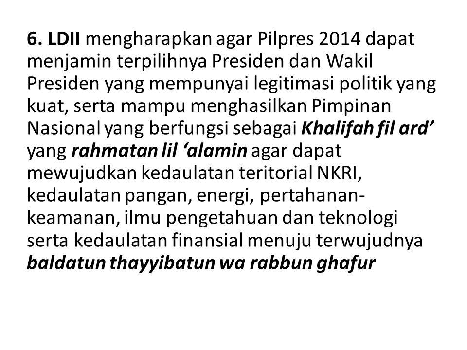 6. LDII mengharapkan agar Pilpres 2014 dapat menjamin terpilihnya Presiden dan Wakil Presiden yang mempunyai legitimasi politik yang kuat, serta mampu