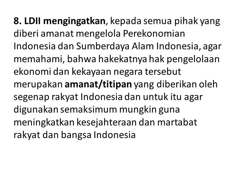 8. LDII mengingatkan, kepada semua pihak yang diberi amanat mengelola Perekonomian Indonesia dan Sumberdaya Alam Indonesia, agar memahami, bahwa hakek