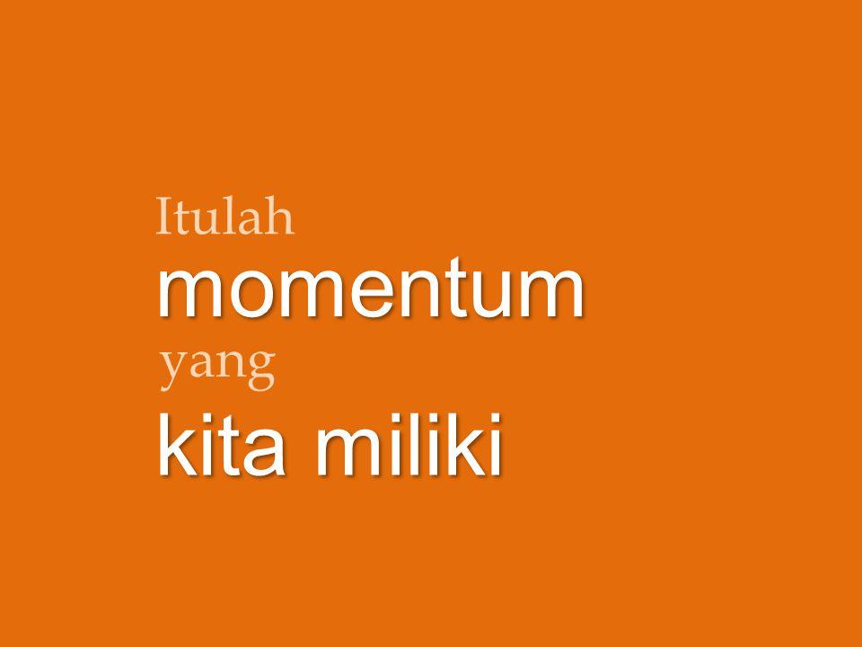 Itulah momentum kita miliki yang