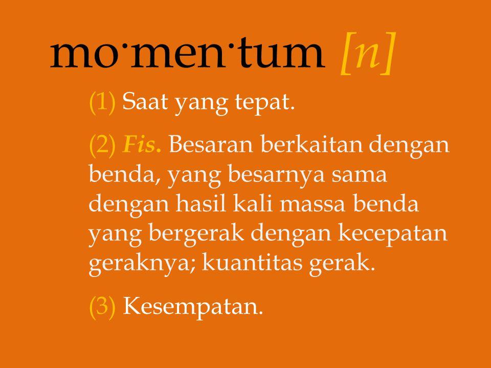mo. men. tum [n] (1) Saat yang tepat. (2) Fis. Besaran berkaitan dengan benda, yang besarnya sama dengan hasil kali massa benda yang bergerak dengan k