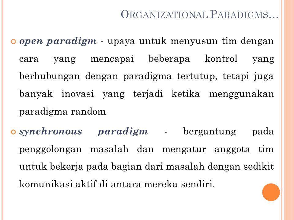 open paradigm - upaya untuk menyusun tim dengan cara yang mencapai beberapa kontrol yang berhubungan dengan paradigma tertutup, tetapi juga banyak inovasi yang terjadi ketika menggunakan paradigma random synchronous paradigm - bergantung pada penggolongan masalah dan mengatur anggota tim untuk bekerja pada bagian dari masalah dengan sedikit komunikasi aktif di antara mereka sendiri.
