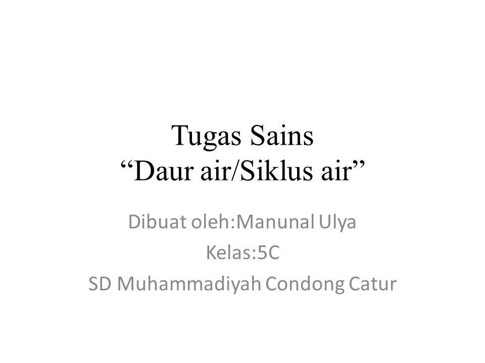 "Tugas Sains ""Daur air/Siklus air"" Dibuat oleh:Manunal Ulya Kelas:5C SD Muhammadiyah Condong Catur"