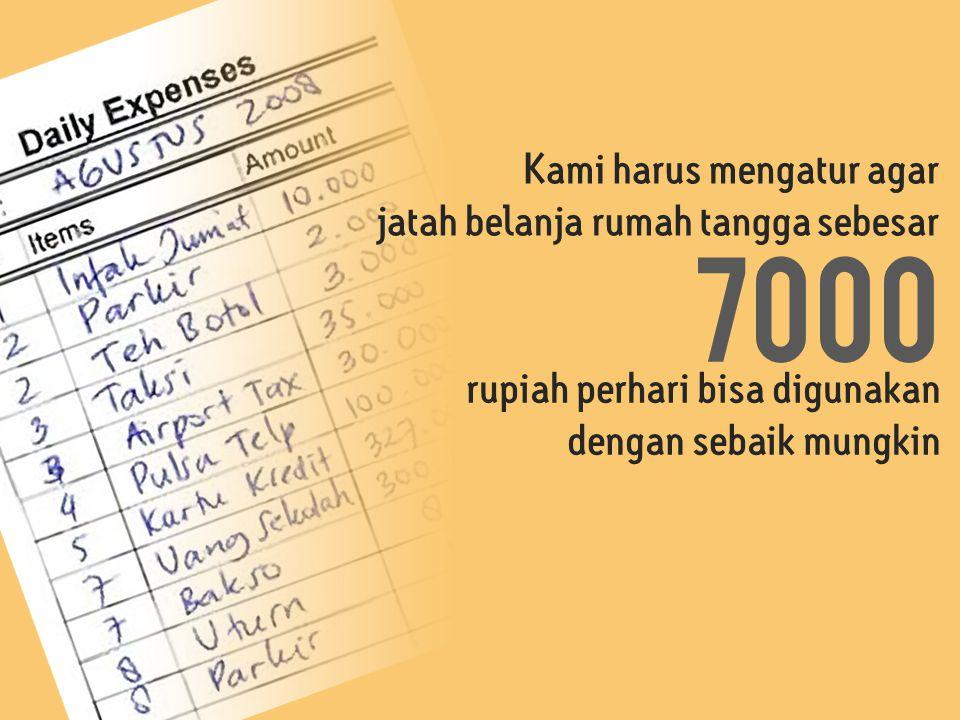 Kami harus mengatur agar jatah belanja rumah tangga sebesar 7000 rupiah perhari bisa digunakan dengan sebaik mungkin