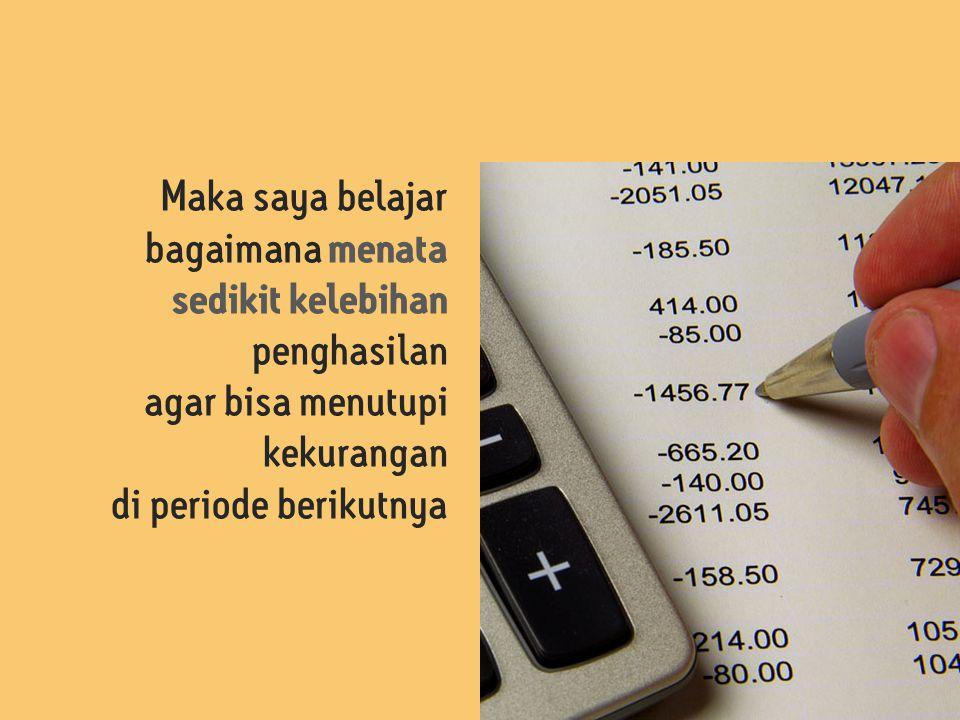 Maka saya belajar bagaimana menata sedikit kelebihan penghasilan agar bisa menutupi kekurangan di periode berikutnya