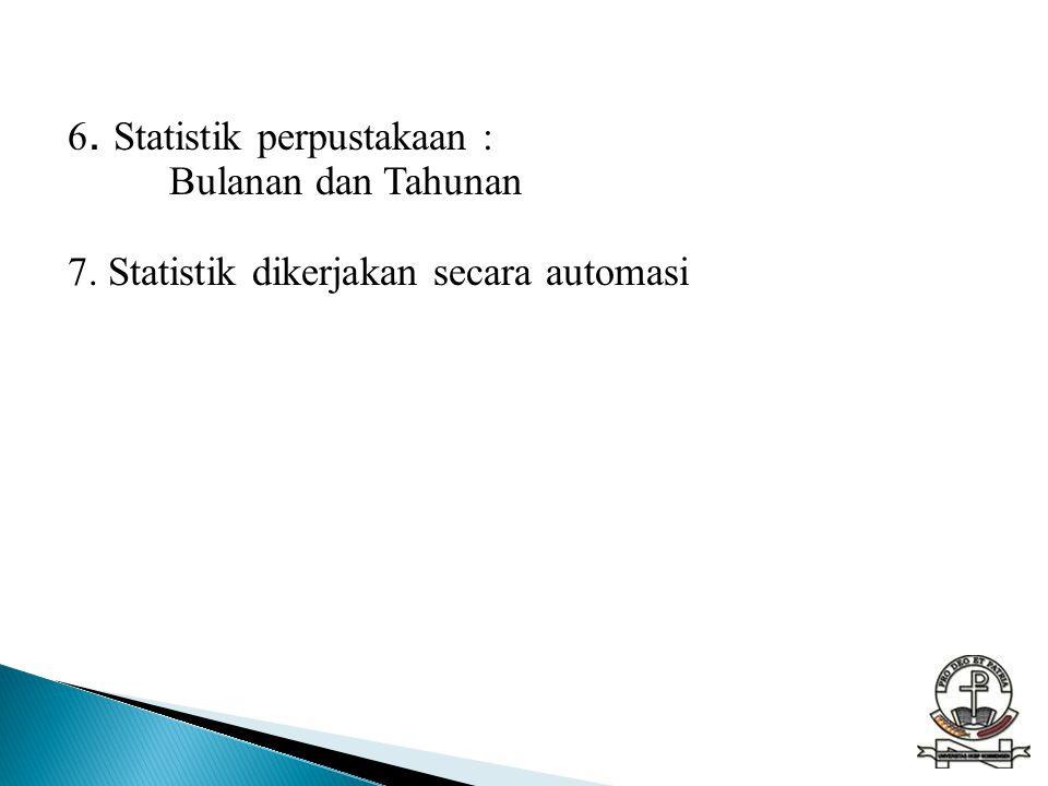 6. Statistik perpustakaan : Bulanan dan Tahunan 7. Statistik dikerjakan secara automasi