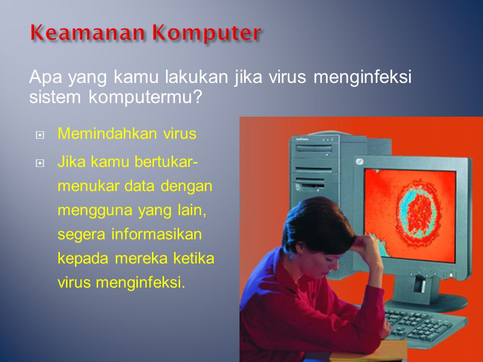 Apa yang kamu lakukan jika virus menginfeksi sistem komputermu?  Memindahkan virus  Jika kamu bertukar- menukar data dengan mengguna yang lain, sege