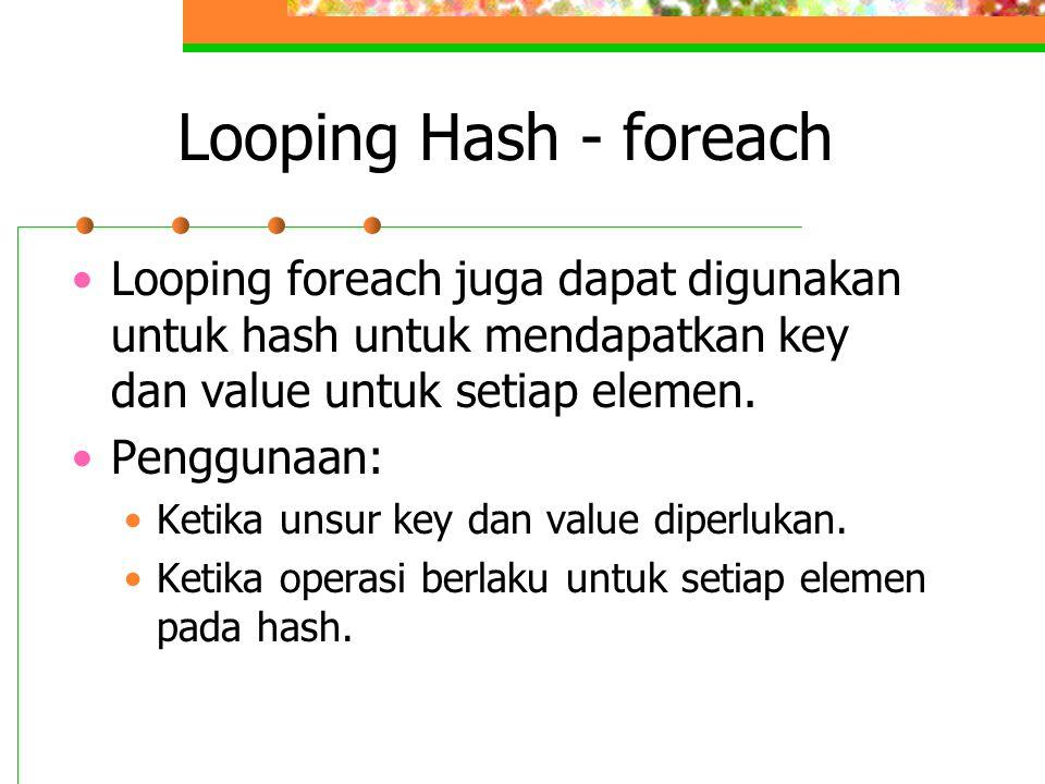 Looping Hash - foreach •Looping foreach juga dapat digunakan untuk hash untuk mendapatkan key dan value untuk setiap elemen. •Penggunaan: •Ketika unsu