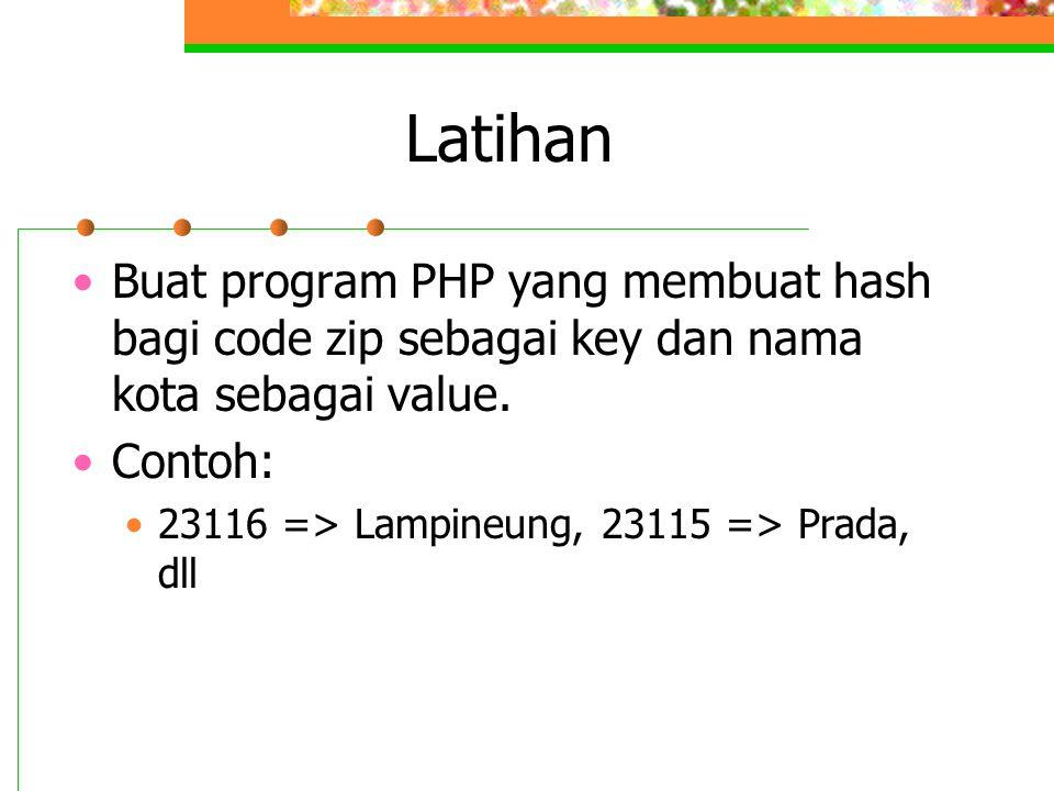 Latihan •Buat program PHP yang membuat hash bagi code zip sebagai key dan nama kota sebagai value. •Contoh: •23116 => Lampineung, 23115 => Prada, dll