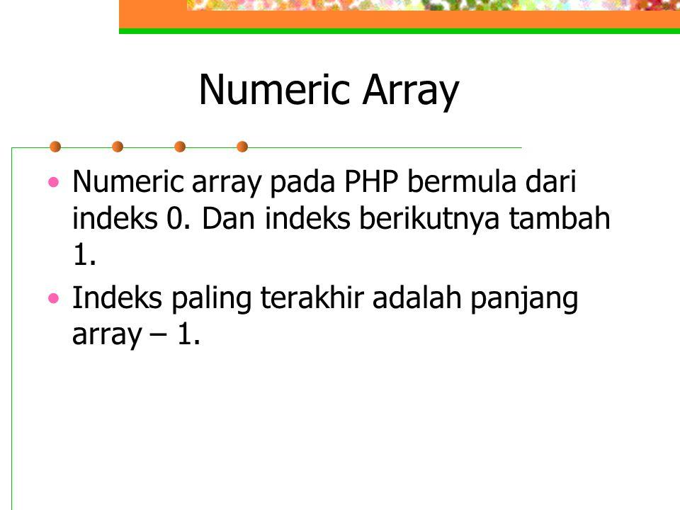 Numeric Array •Numeric array pada PHP bermula dari indeks 0. Dan indeks berikutnya tambah 1. •Indeks paling terakhir adalah panjang array – 1.