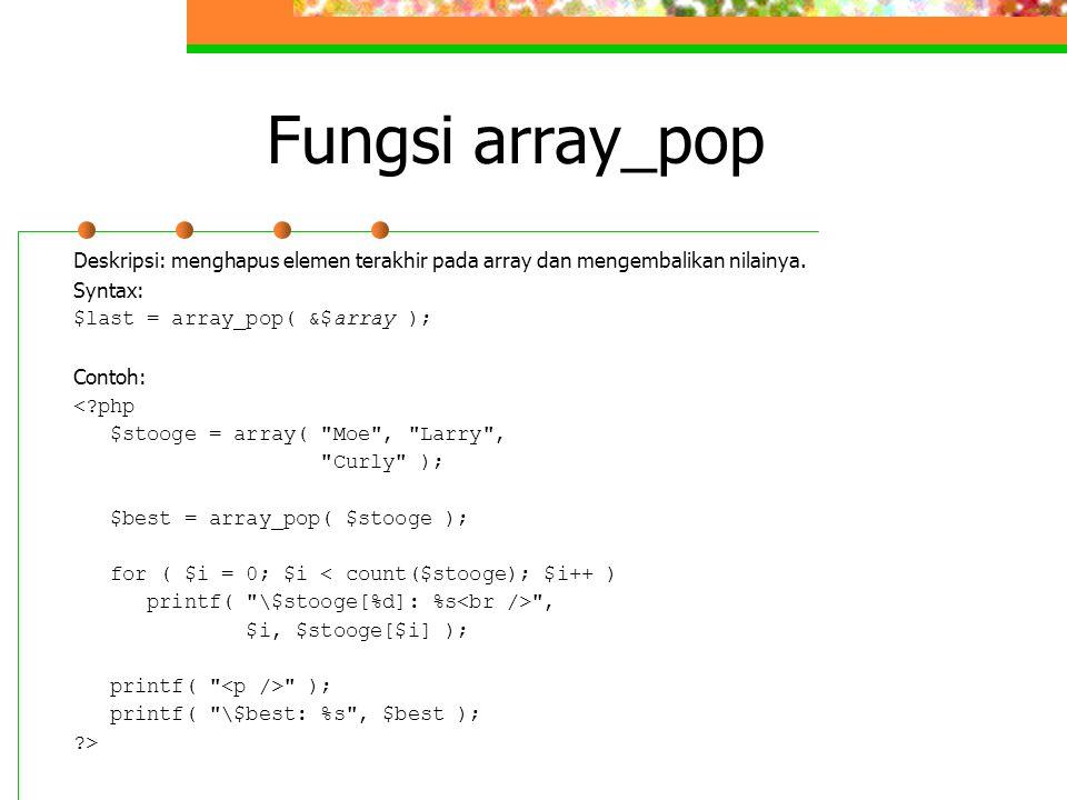 Fungsi array_pop Deskripsi: menghapus elemen terakhir pada array dan mengembalikan nilainya. Syntax: $last = array_pop( &$array ); Contoh: <?php $stoo