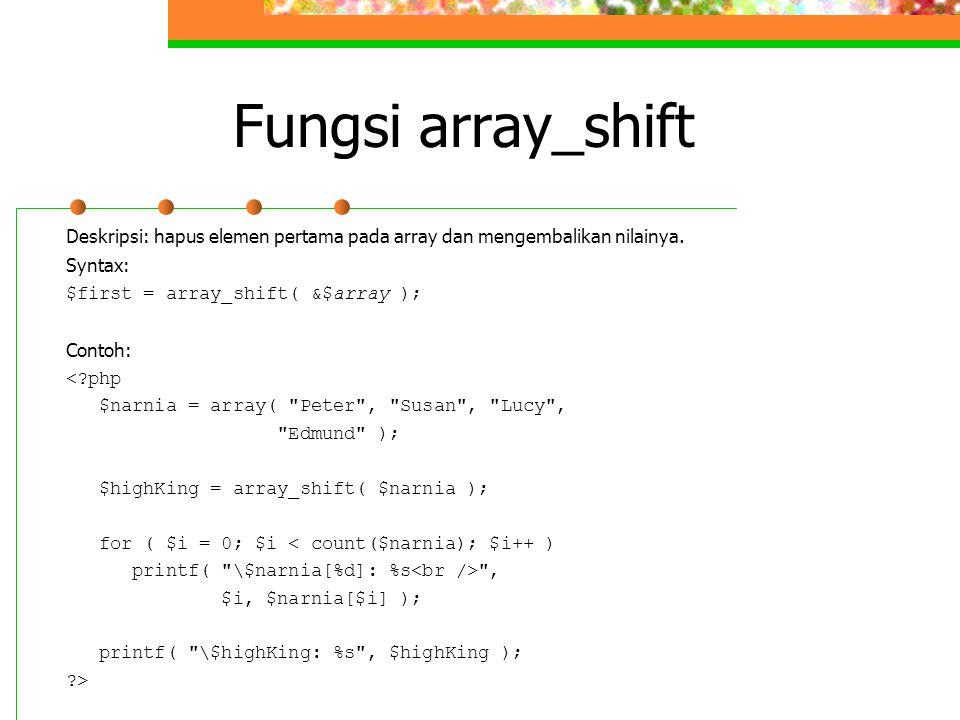 Fungsi array_shift Deskripsi: hapus elemen pertama pada array dan mengembalikan nilainya. Syntax: $first = array_shift( &$array ); Contoh: <?php $narn