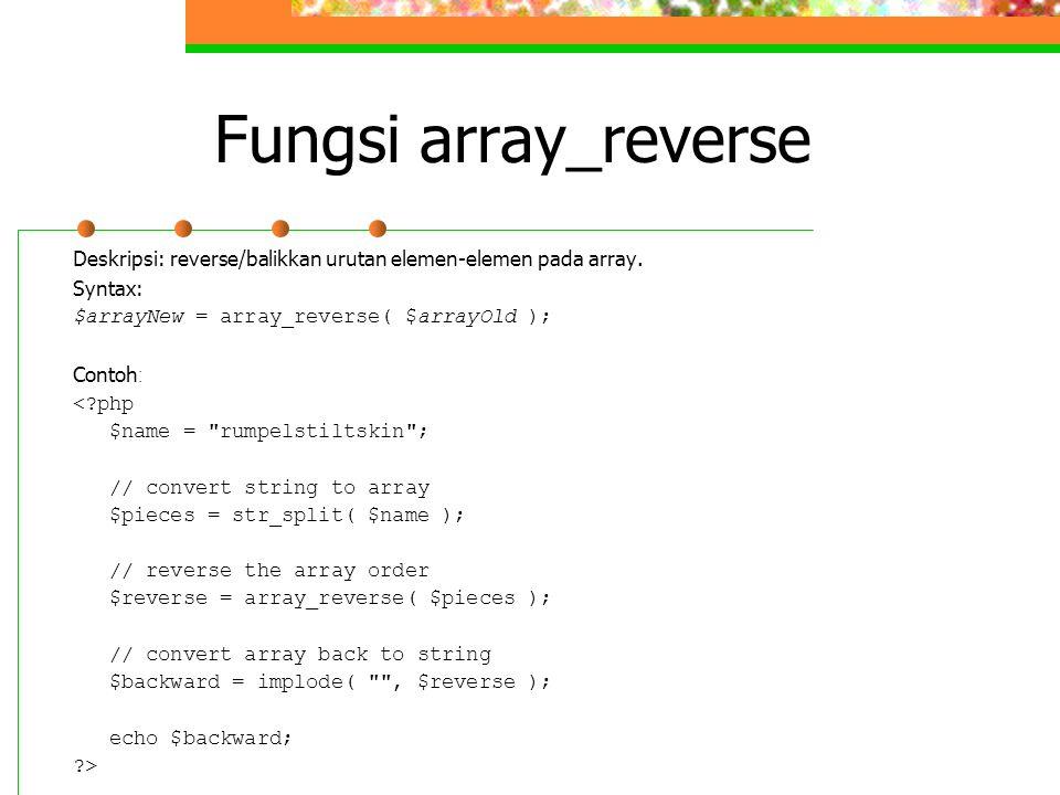 Fungsi array_reverse Deskripsi: reverse/balikkan urutan elemen-elemen pada array. Syntax: $arrayNew = array_reverse( $arrayOld ); Contoh : <?php $name